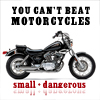 To me, you can't beat motorcycles. They're small, and dangerous.
